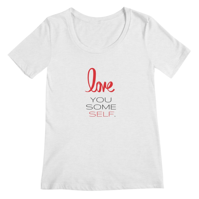 Love you some self Women's Regular Scoop Neck by Soapboxy Boutique