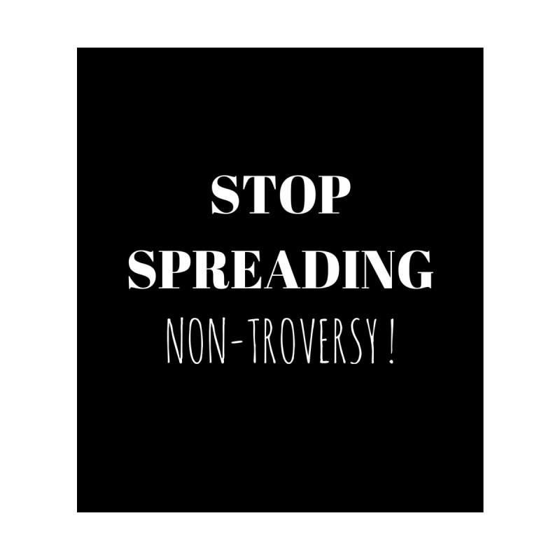 Stop spreading non-troversy by Soapboxy Boutique