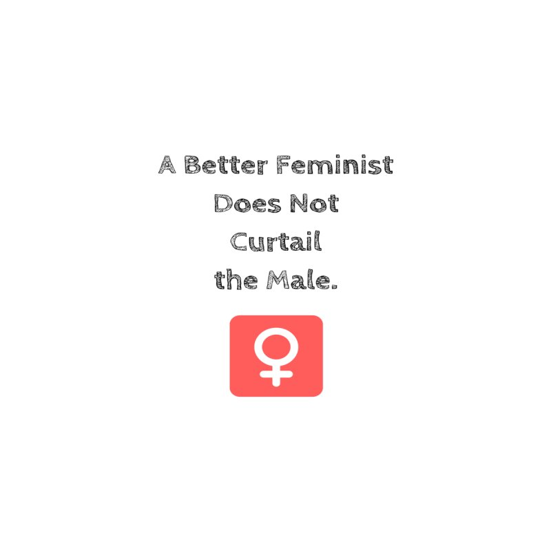 Better feminism Women's T-Shirt by Soapboxy Boutique