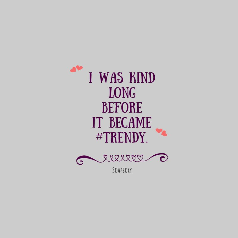 I was kind long before ... by Soapboxy Boutique