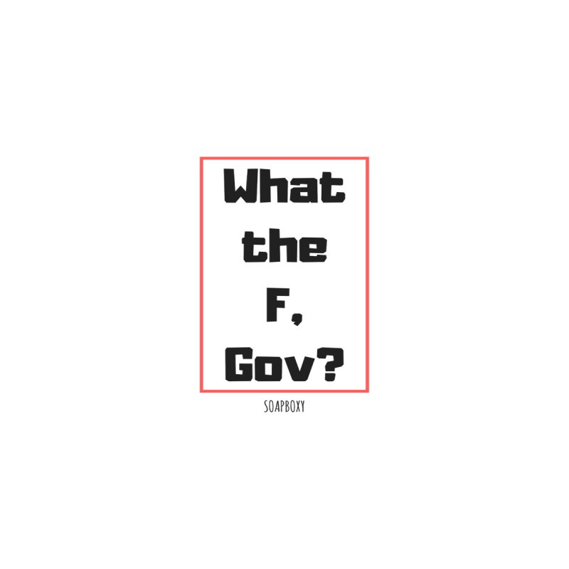What the F, Gov? by Soapboxy Boutique