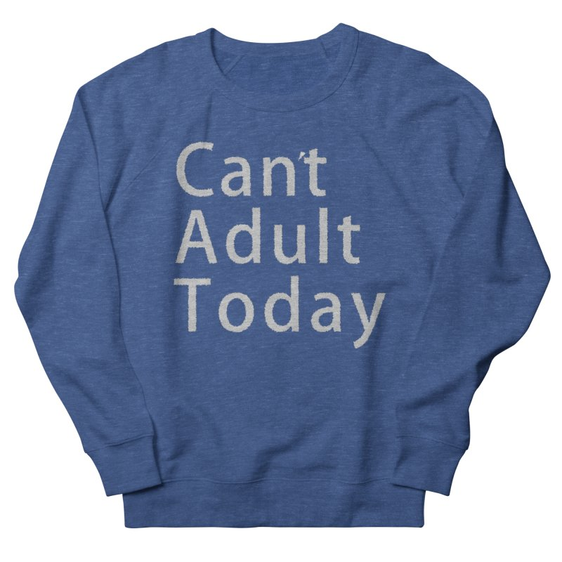 Can't Adult Today Women's French Terry Sweatshirt by Make a statement, laugh, enjoy.
