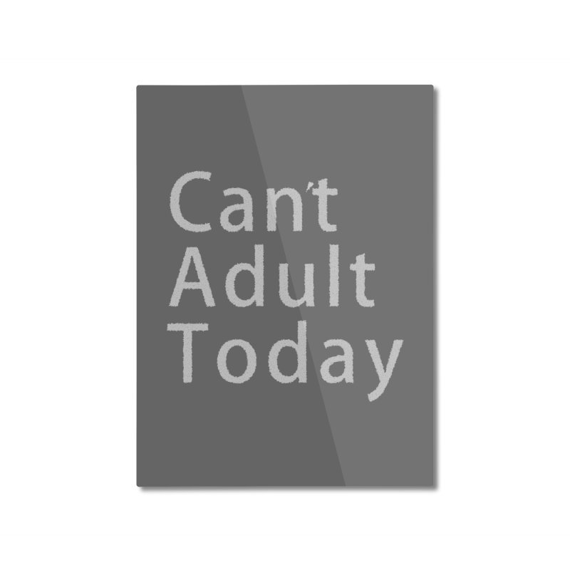 Can't Adult Today Home Mounted Aluminum Print by Sporkshirts's tshirt gamer movie and design shop.