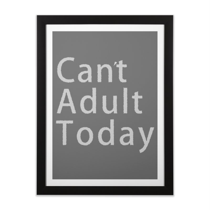 Can't Adult Today Home Framed Fine Art Print by Sporkshirts's tshirt gamer movie and design shop.