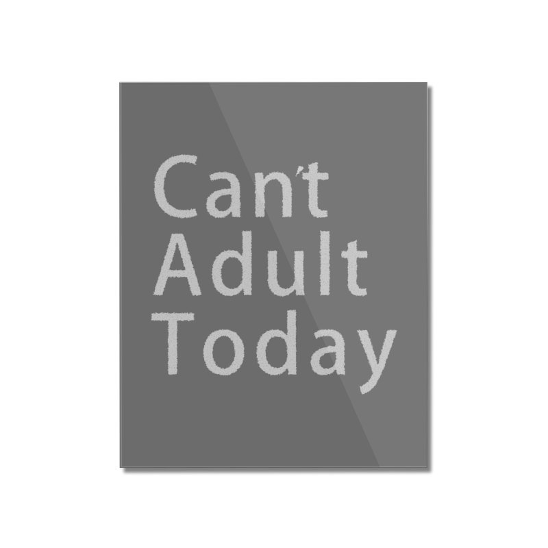 Can't Adult Today Home Mounted Acrylic Print by Sporkshirts's tshirt gamer movie and design shop.