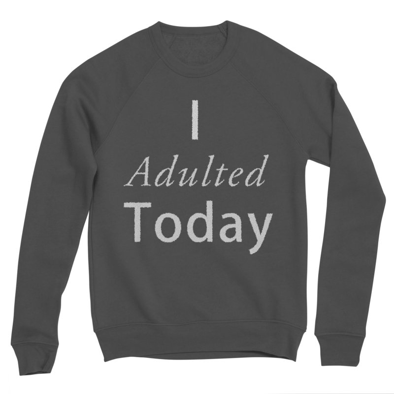 I adulted today Women's Sponge Fleece Sweatshirt by Sporkshirts's tshirt gamer movie and design shop.