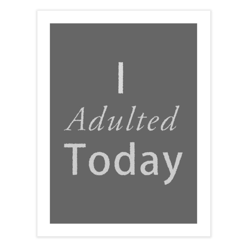 I adulted today Home Fine Art Print by Sporkshirts's tshirt gamer movie and design shop.