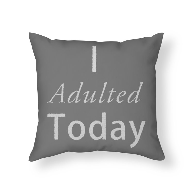 I adulted today Home Throw Pillow by Sporkshirts's tshirt gamer movie and design shop.
