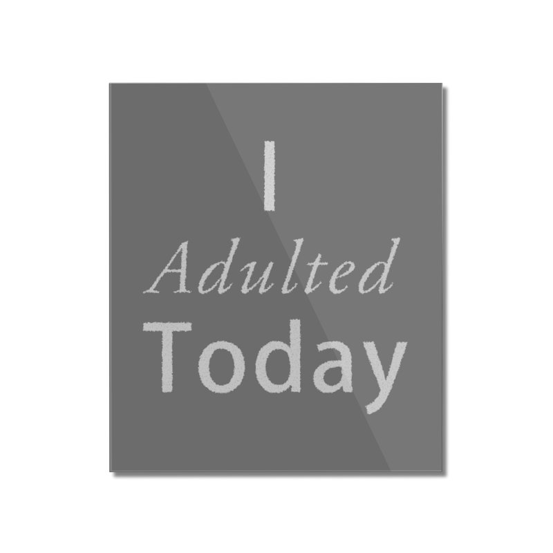 I adulted today Home Mounted Acrylic Print by Sporkshirts's tshirt gamer movie and design shop.