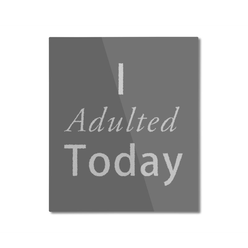 I adulted today Home Mounted Aluminum Print by Sporkshirts's tshirt gamer movie and design shop.
