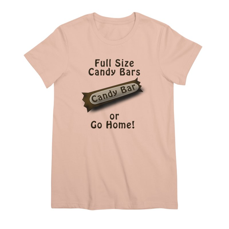 Full Size Candy Bars, or Go Home! Women's Premium T-Shirt by Make a statement, laugh, enjoy.