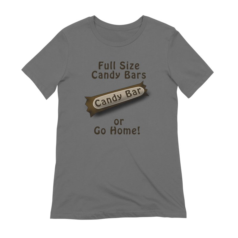 Full Size Candy Bars, or Go Home! Women's T-Shirt by Make a statement, laugh, enjoy.
