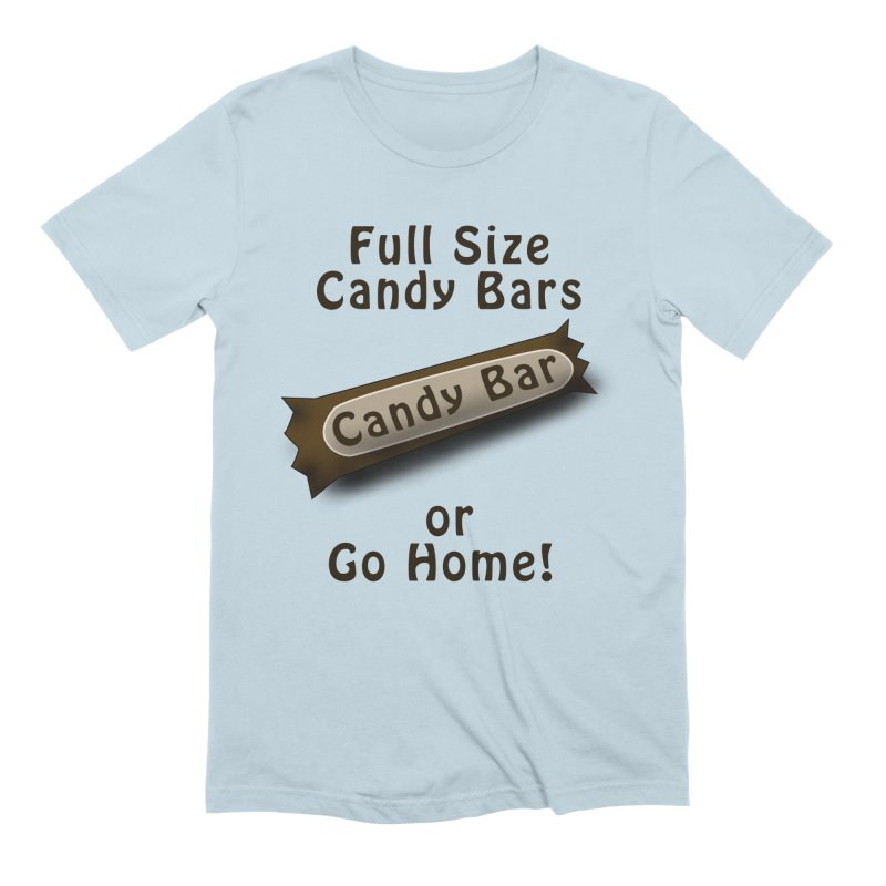 Full Size Candy Bars, or Go Home! Men's Extra Soft T-Shirt by Make a statement, laugh, enjoy.