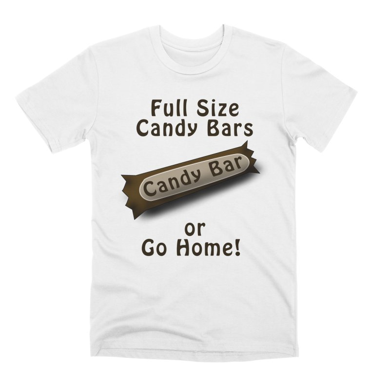 Full Size Candy Bars, or Go Home! Men's Premium T-Shirt by Make a statement, laugh, enjoy.