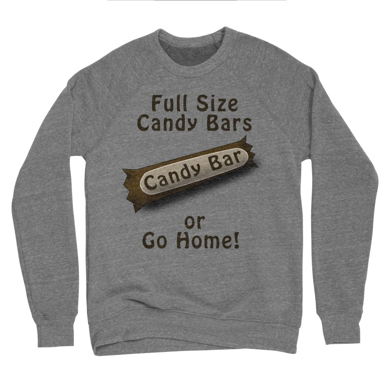 Full Size Candy Bars, or Go Home! Women's Sponge Fleece Sweatshirt by Make a statement, laugh, enjoy.