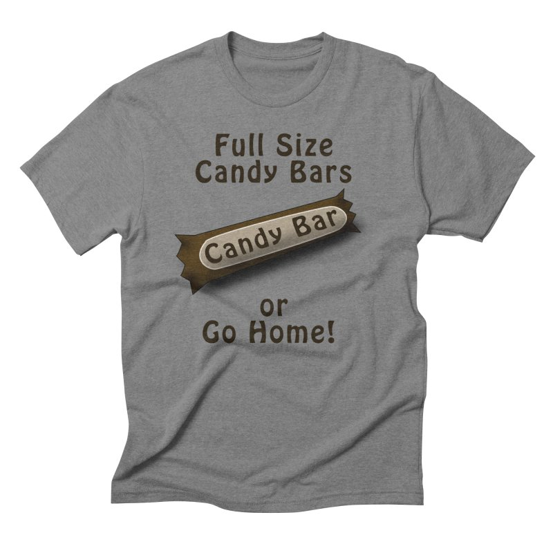 Full Size Candy Bars, or Go Home! Men's Triblend T-Shirt by Make a statement, laugh, enjoy.
