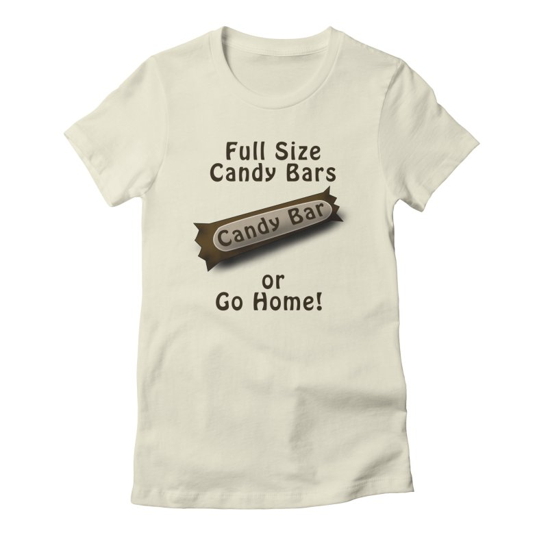Full Size Candy Bars, or Go Home! Women's Fitted T-Shirt by Make a statement, laugh, enjoy.