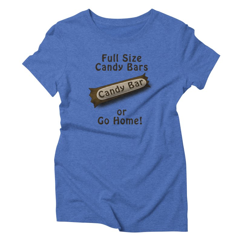 Full Size Candy Bars, or Go Home! Women's Triblend T-Shirt by Make a statement, laugh, enjoy.
