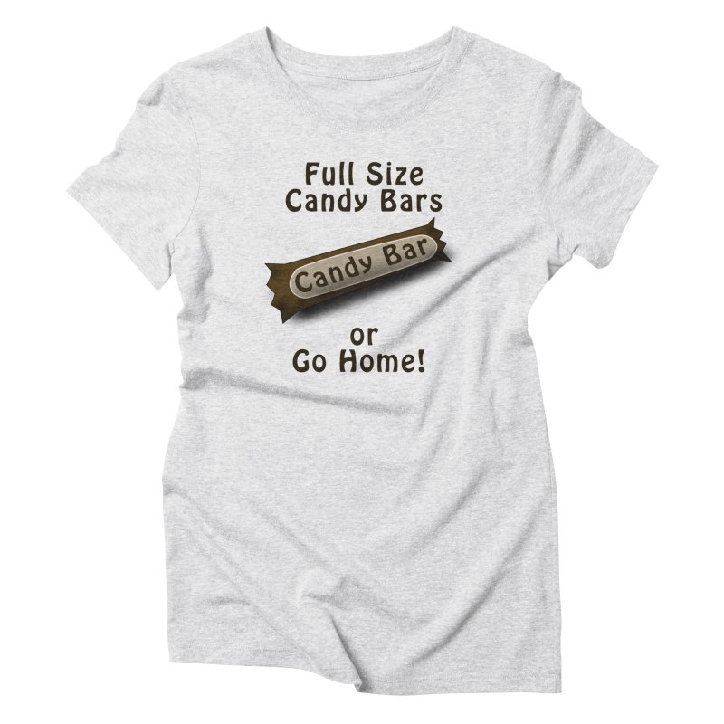 Full Size Candy Bars, or Go Home! Women's Triblend T-Shirt by Sporkshirts's tshirt gamer movie and design shop.