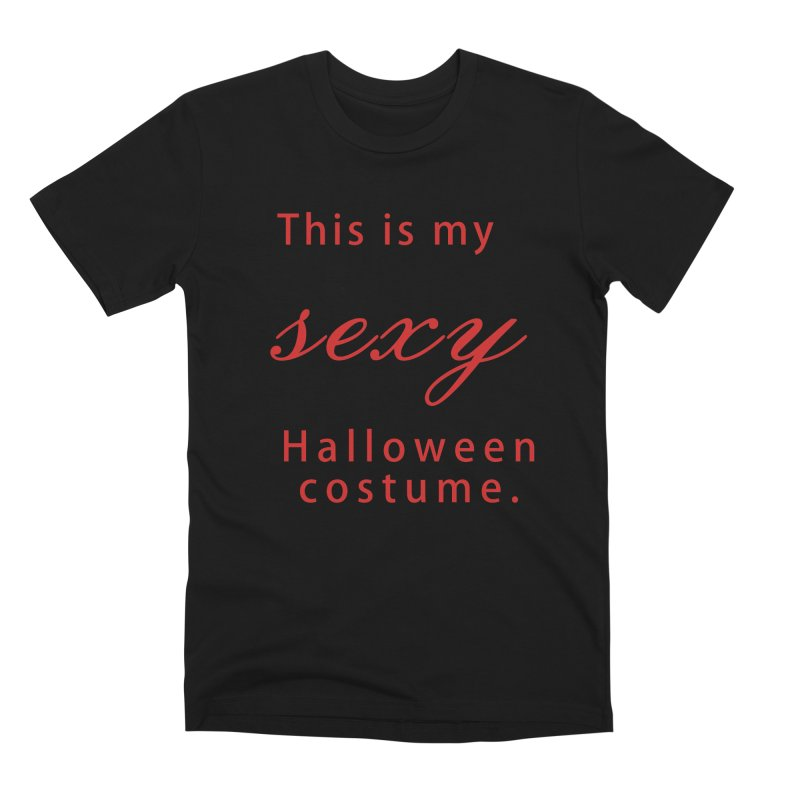 This is my sexy Halloween shirt Men's Premium T-Shirt by Make a statement, laugh, enjoy.
