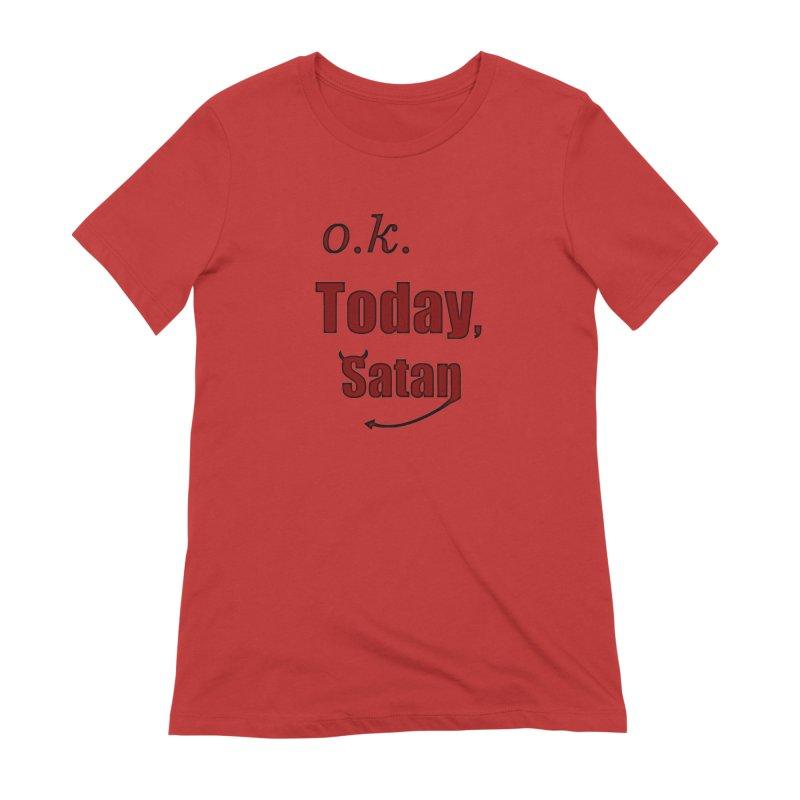 Ok. Today, Satan. Women's Extra Soft T-Shirt by Make a statement, laugh, enjoy.