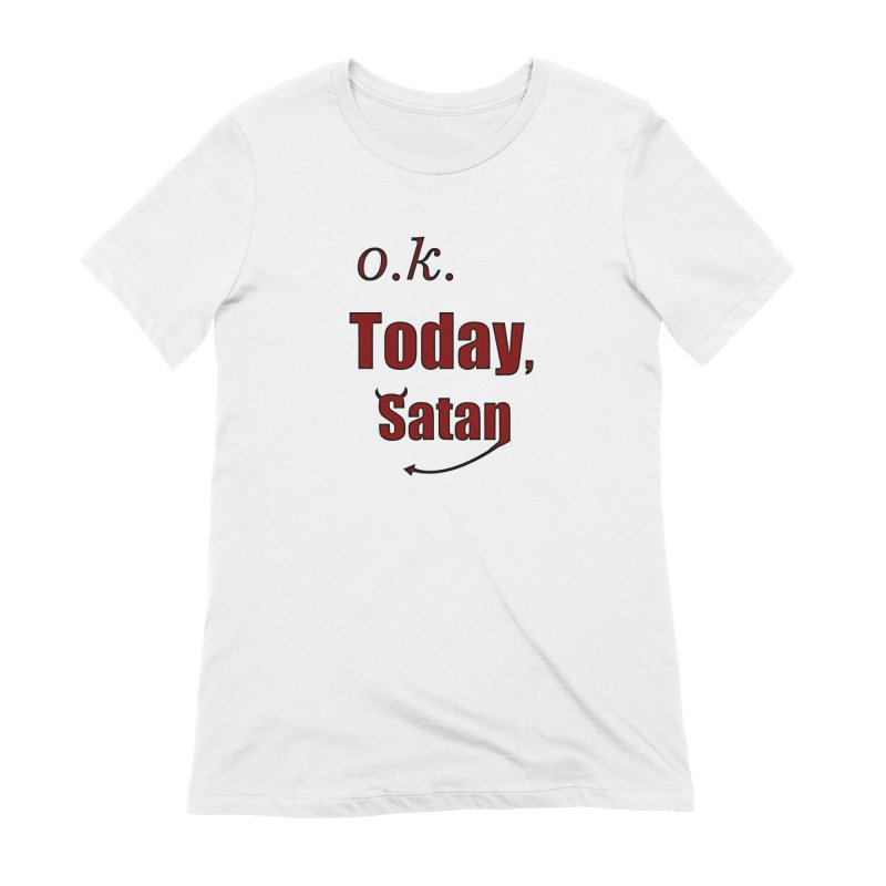 Ok. Today, Satan. Women's Extra Soft T-Shirt by Make a statement, laugh, enjoy.