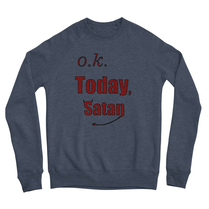 Ok. Today, Satan. Women's Sponge Fleece Sweatshirt by Make a statement, laugh, enjoy.