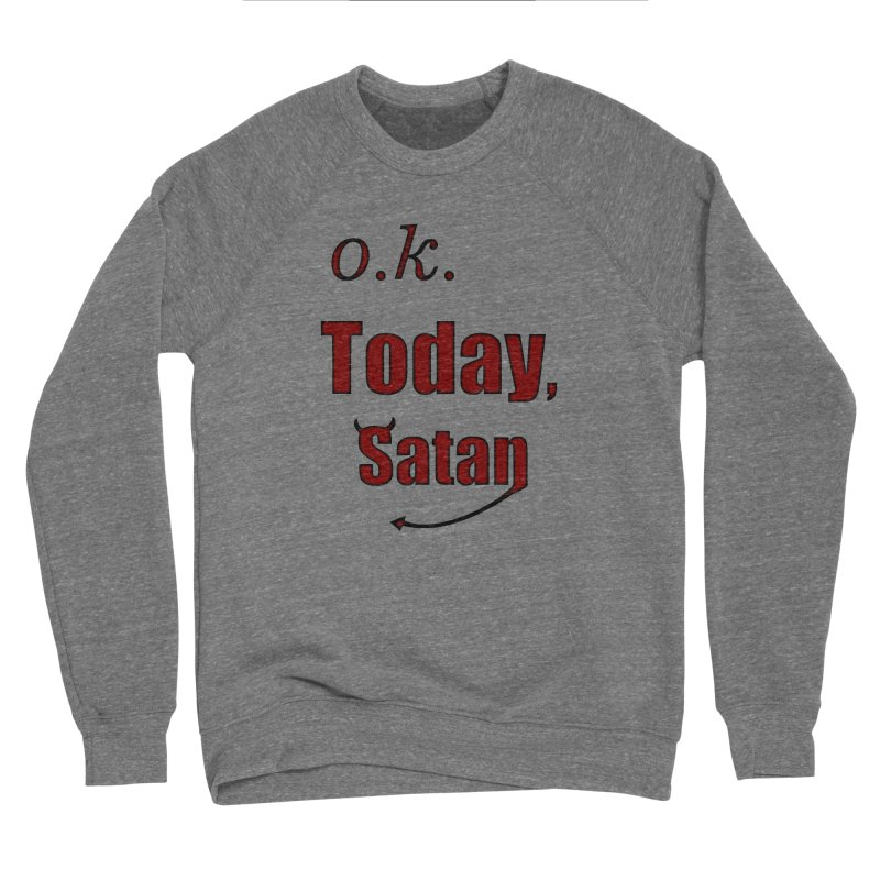 Ok. Today, Satan. Women's Sponge Fleece Sweatshirt by Make a statement, laugh, enjoy.