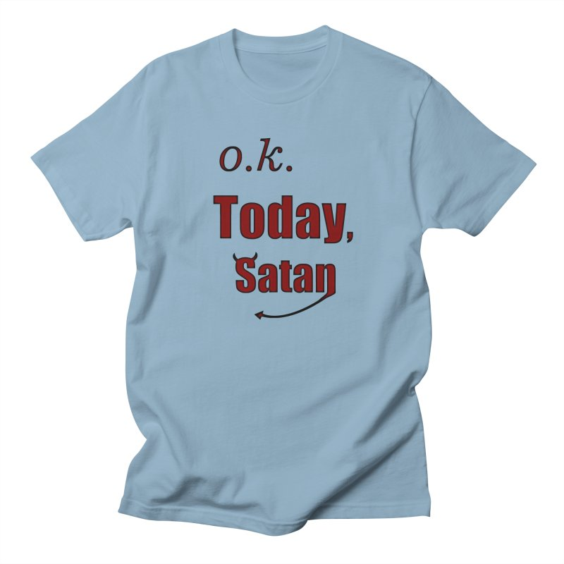 Ok. Today, Satan. Women's Regular Unisex T-Shirt by Make a statement, laugh, enjoy.