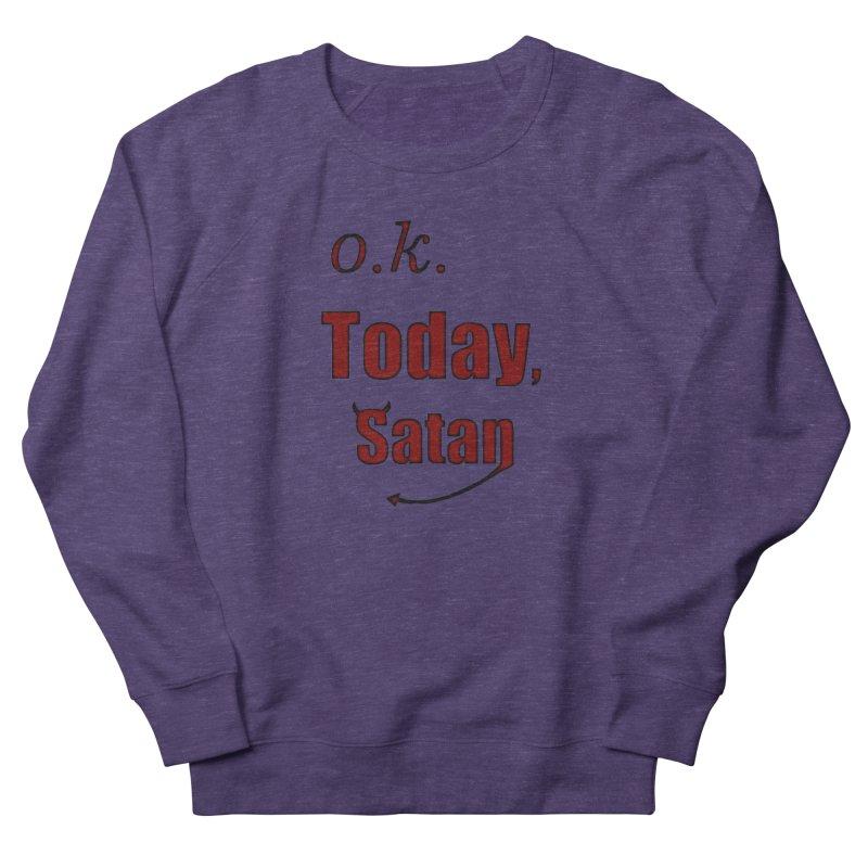 Ok. Today, Satan. Women's French Terry Sweatshirt by Make a statement, laugh, enjoy.