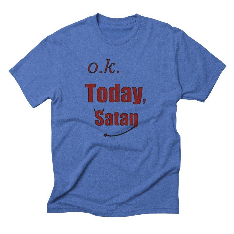 Ok. Today, Satan. Men's Triblend T-Shirt by Make a statement, laugh, enjoy.