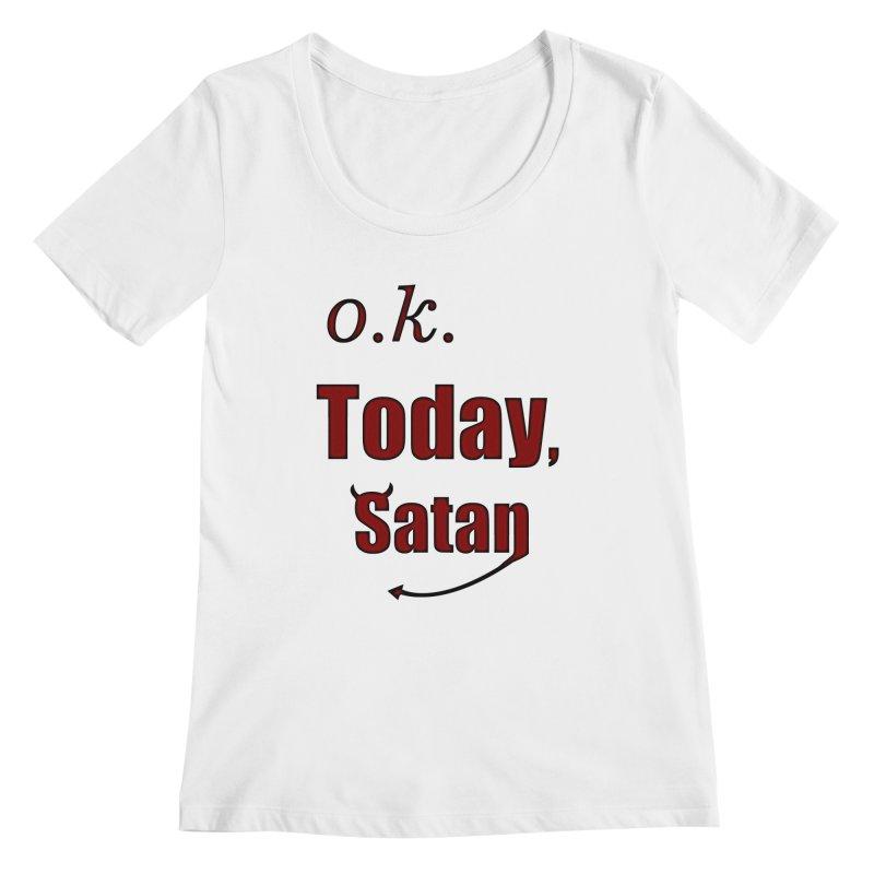 Ok. Today, Satan. Women's Regular Scoop Neck by Make a statement, laugh, enjoy.