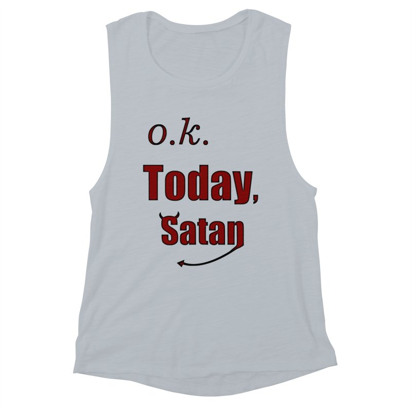 Ok. Today, Satan. Women's Muscle Tank by Make a statement, laugh, enjoy.