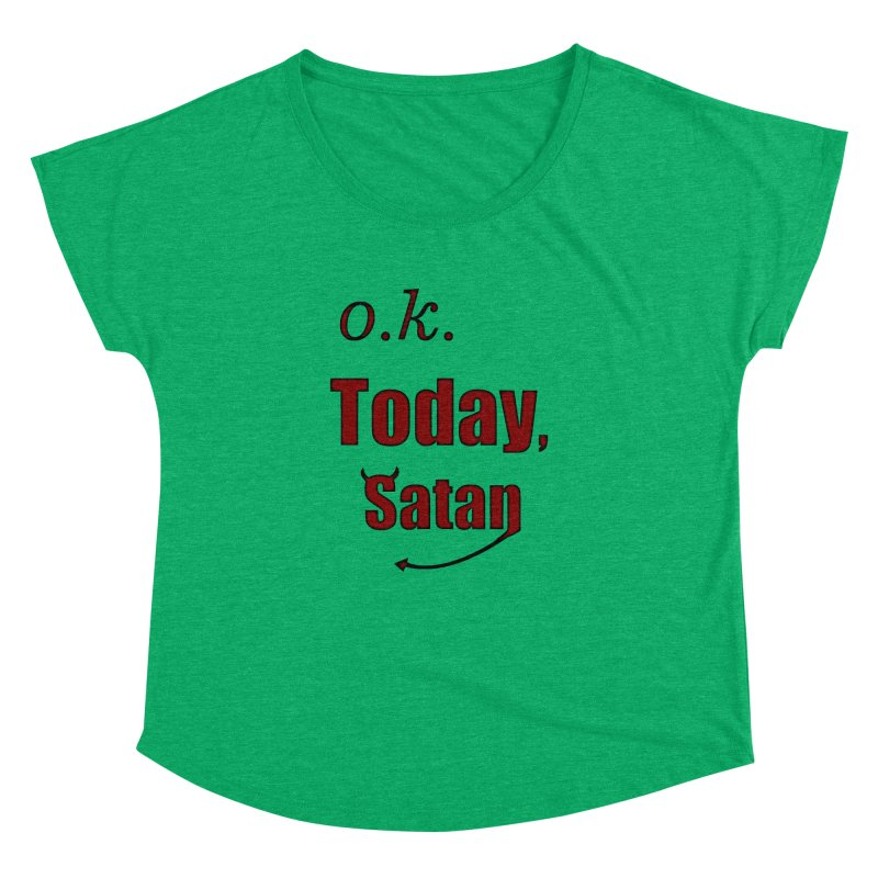 Ok. Today, Satan. Women's Dolman Scoop Neck by Make a statement, laugh, enjoy.