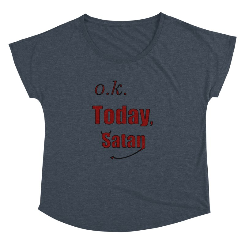 Ok. Today, Satan. Women's Dolman Scoop Neck by Make a statement, laugh, enjoy.