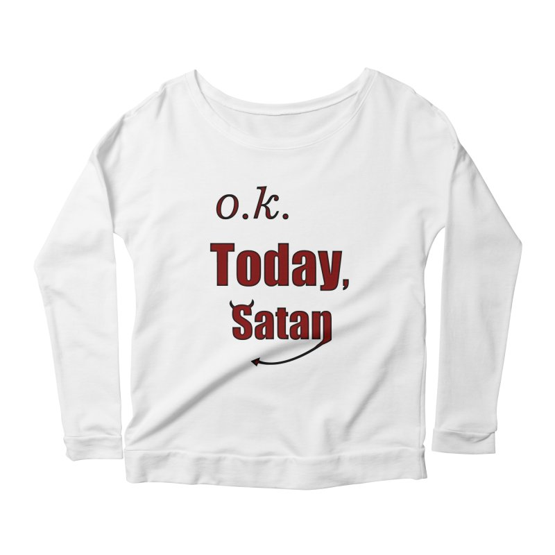 Ok. Today, Satan. Women's Scoop Neck Longsleeve T-Shirt by Make a statement, laugh, enjoy.