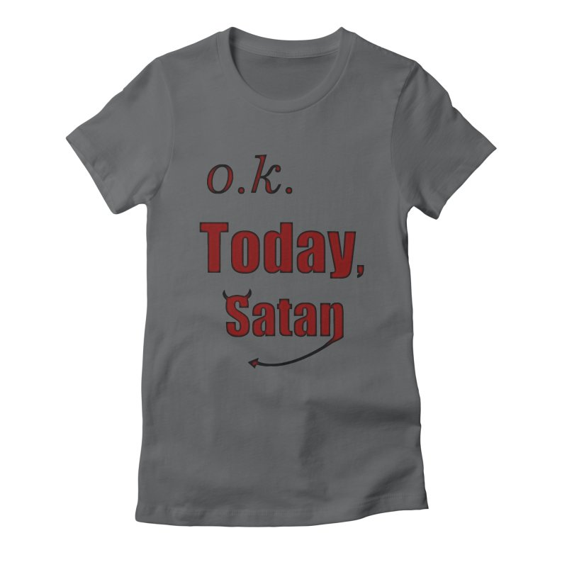 Ok. Today, Satan. Women's Fitted T-Shirt by Sporkshirts's tshirt gamer movie and design shop.