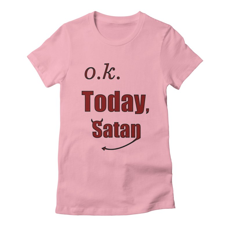 Ok. Today, Satan. Women's Fitted T-Shirt by Make a statement, laugh, enjoy.