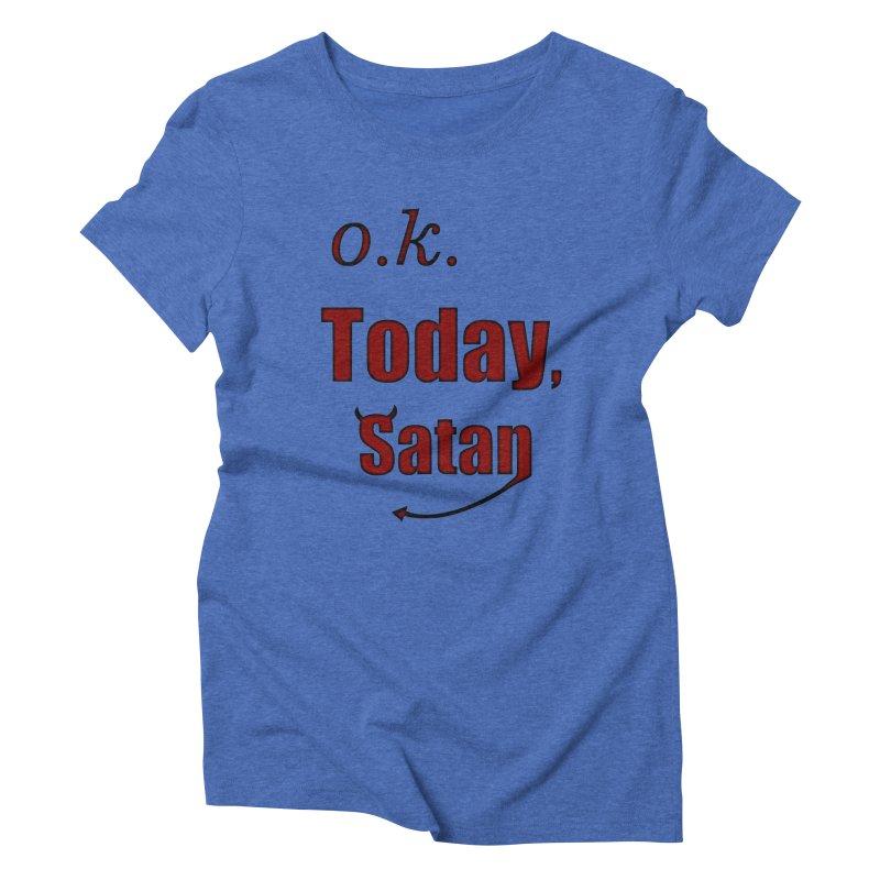 Ok. Today, Satan. Women's Triblend T-Shirt by Make a statement, laugh, enjoy.