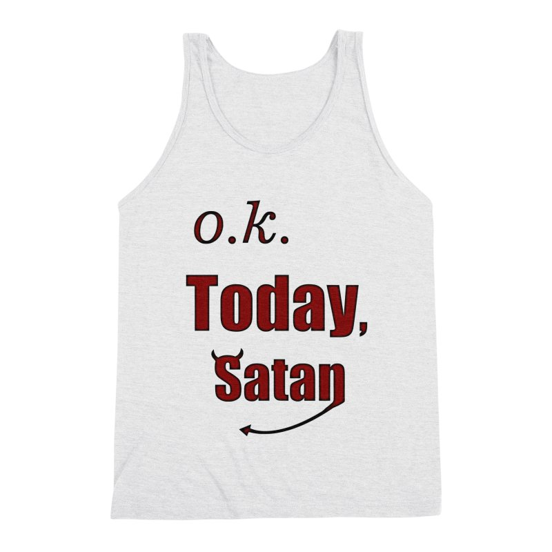 Ok. Today, Satan. Men's Triblend Tank by Make a statement, laugh, enjoy.