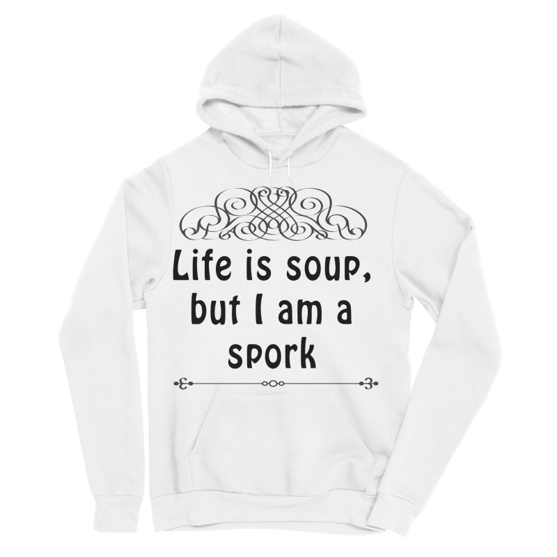 Life is soup, but I am a spork Men's Sponge Fleece Pullover Hoody by Make a statement, laugh, enjoy.
