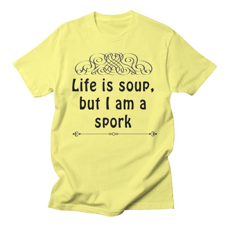 Life is soup, but I am a spork Women's Regular Unisex T-Shirt by Make a statement, laugh, enjoy.