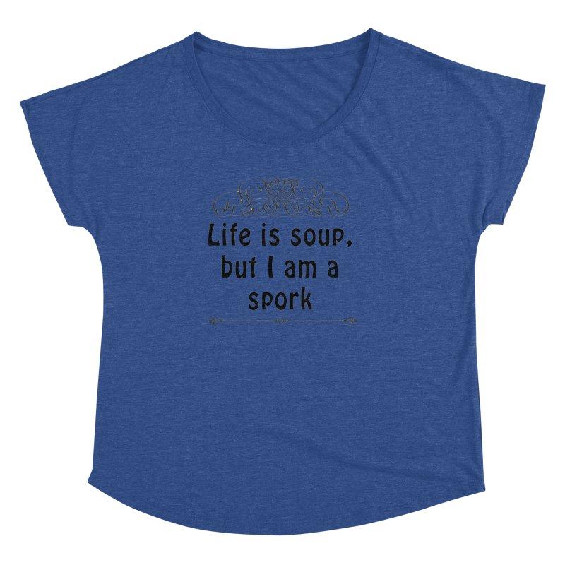 Life is soup, but I am a spork Women's Dolman Scoop Neck by Make a statement, laugh, enjoy.