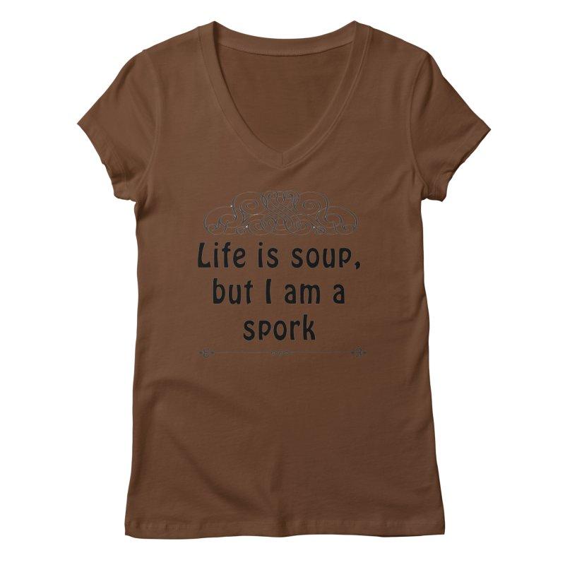 Life is soup, but I am a spork Women's Regular V-Neck by Make a statement, laugh, enjoy.