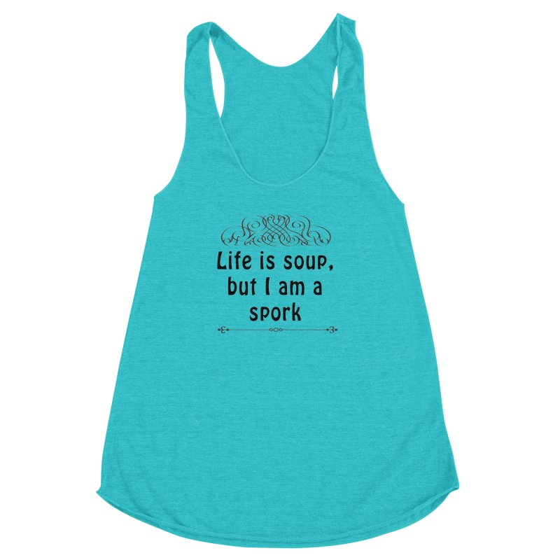 Life is soup, but I am a spork Women's Racerback Triblend Tank by Make a statement, laugh, enjoy.
