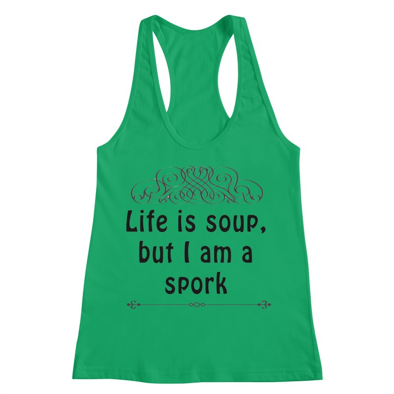 Life is soup, but I am a spork Women's Racerback Tank by Make a statement, laugh, enjoy.