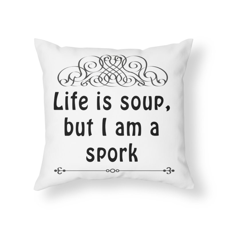 Life is soup, but I am a spork Home Throw Pillow by Make a statement, laugh, enjoy.