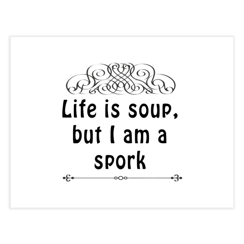 Life is soup, but I am a spork Home Fine Art Print by Make a statement, laugh, enjoy.