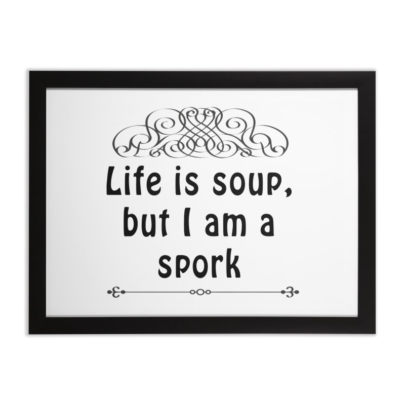 Life is soup, but I am a spork Home Framed Fine Art Print by Make a statement, laugh, enjoy.