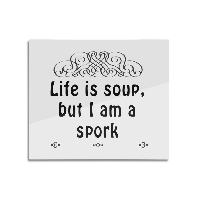 Life is soup, but I am a spork Home Mounted Aluminum Print by Make a statement, laugh, enjoy.
